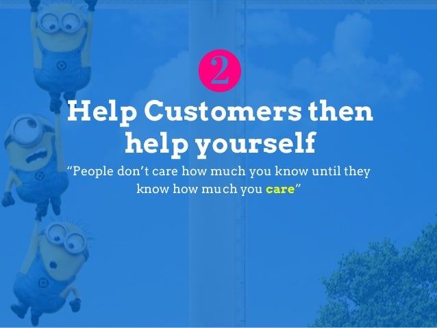 """Help Customers then help yourself """"People don't care how much you know until they know how much you care"""""""