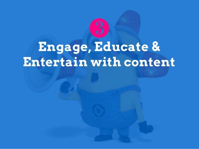 Engage, Educate & Entertain with content