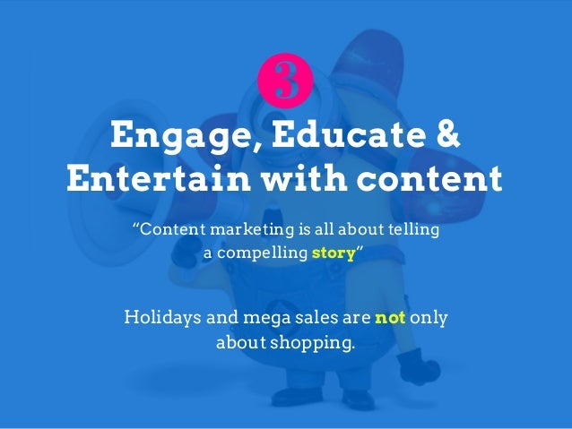 "Engage, Educate & Entertain with content ""Content marketing is all about telling a compelling story"" Holidays and mega sal..."