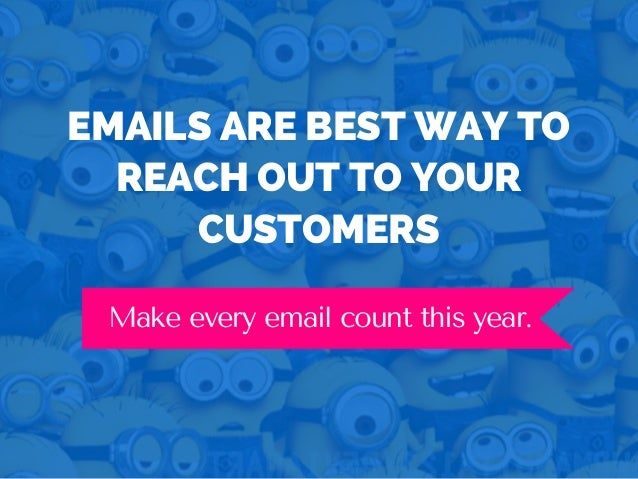 EMAILS ARE BEST WAY TO REACH OUT TO YOUR CUSTOMERS Make every email count this year.