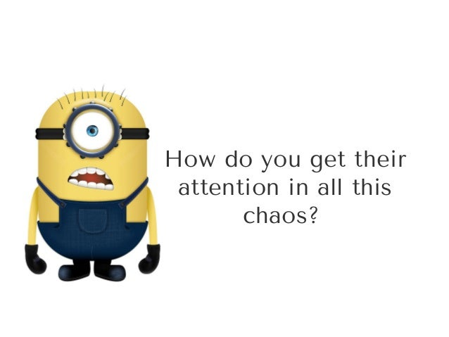 Howdoyougettheir attentioninallthis chaos?