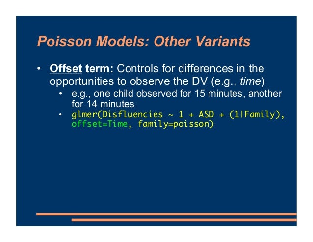 Poisson Models: Other Variants • Offset term: Controls for differences in the opportunities to observe the DV (e.g., time)...