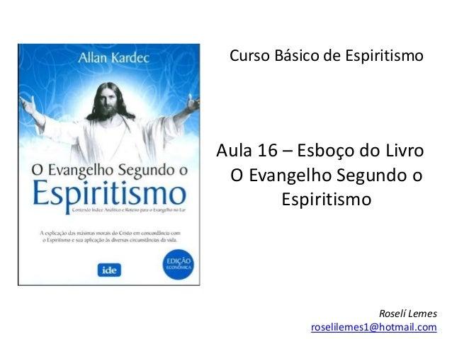 Curso Básico de Espiritismo Aula 16 – Esboço do Livro O Evangelho Segundo o Espiritismo Roselí Lemes roselilemes1@hotmail....