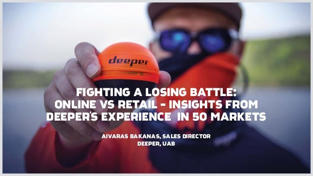 FIGHTING A LOSING BATTLE: ONLINE VS RETAIL - INSIGHTS FROM DEEPER'S EXPERIENCE IN 50 MARKETS AIVARAS BAKANAS, SALES DIRECT...