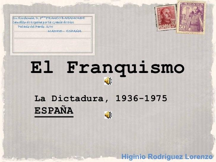 El Franquismo La Dictadura, 1936-1975 ESPAÑA                   Higinio Rodríguez Lorenzo