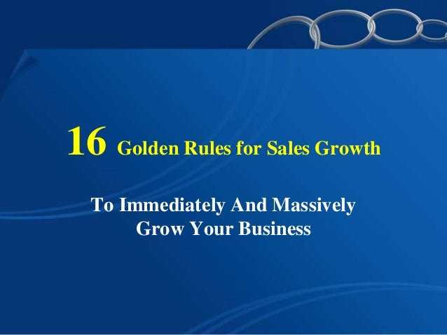 16 Golden Rules for Sales Growth To Immediately And Massively Grow Your Business