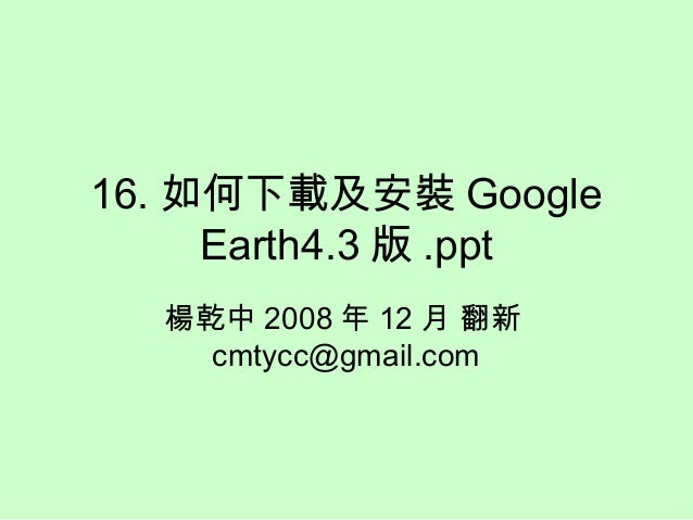 16. 如何下載及安裝 Google Earth4.3 版 .ppt 楊乾中 2008 年 12 月 翻新 cmtycc@gmail.com