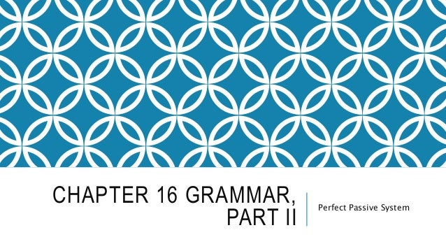CHAPTER 16 GRAMMAR, PART II Perfect Passive System