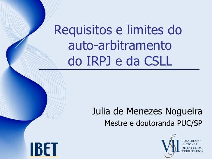 Requisitos e limites do  auto-arbitramento do IRPJ e da CSLL Julia de Menezes Nogueira Mestre e doutoranda PUC/SP