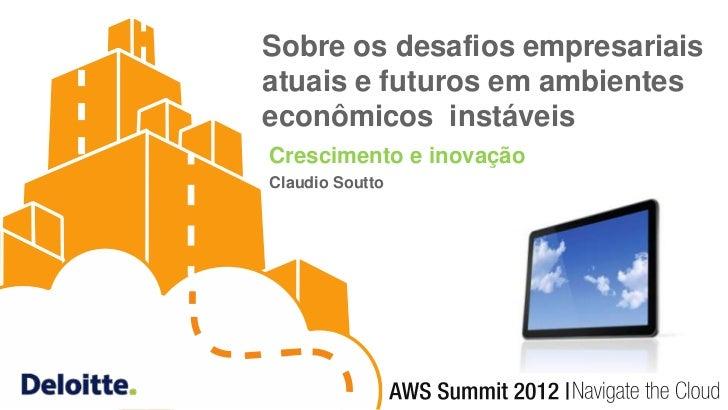 Sobre os desafios empresariaisatuais e futuros em ambienteseconômicos instáveisCrescimento e inovaçãoClaudio Soutto