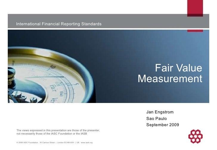 Fair Value Measurement © 2008 IASC Foundation.  30 Cannon Street  |  London EC4M 6XH  |  UK.  www.iasb.org Jan Engstrom Sa...
