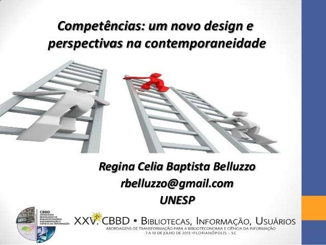 Competências: um novo design e perspectivas na contemporaneidade Regina Celia Baptista Belluzzo rbelluzzo@gmail.com UNESP
