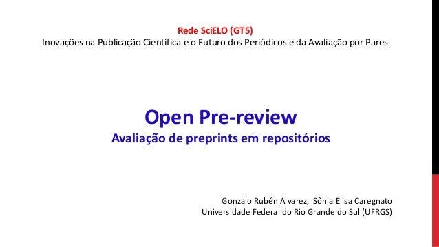 Open Pre-review Avaliação de preprints em repositórios Gonzalo Rubén Alvarez, Sônia Elisa Caregnato Universidade Federal d...