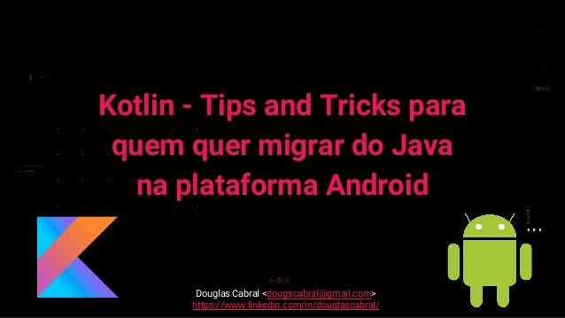 Kotlin - Tips and Tricks para quem quer migrar do Java na plataforma Android Douglas Cabral <dougscabral@gmail.com> https:...