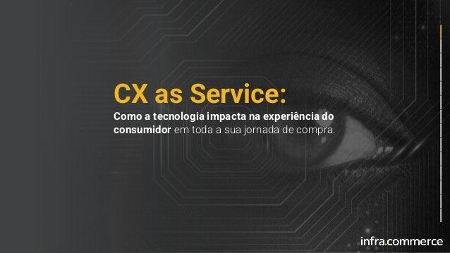 CX as Service: Como a tecnologia impacta na experiência do consumidor em toda a sua jornada de compra.