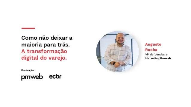 Como não deixar a maioria para trás. A transformação digital do varejo. Realização: Augusto Rocha VP de Vendas e Marketing...