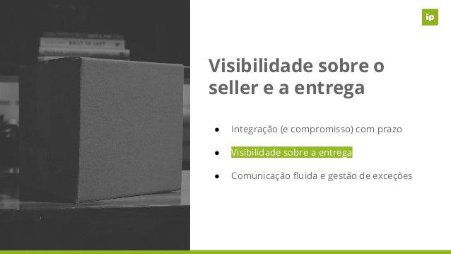 Visibilidade sobre o seller e a entrega ● Integração (e compromisso) com prazo ● Visibilidade sobre a entrega ● Comunicaçã...