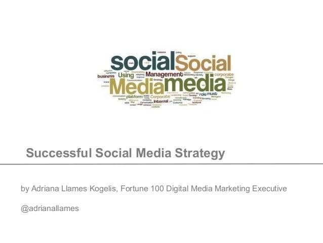 Successful Social Media Strategy by Adriana Llames Kogelis, Fortune 100 Digital Media Marketing Executive @adrianallames