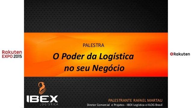 PALESTRANTE RAFAEL MARTAU Diretor Comercial e Projetos - IBEX Logística e IILOG Brasil PALESTRA O Poder da Logística no se...