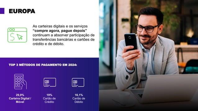 EUROPA 29,9% Carteira Digital / Móvel 19% Cartão de Crédito 16,1% Cartão de Débito TOP 3 MÉTODOS DE PAGAMENTO EM 2024: As ...