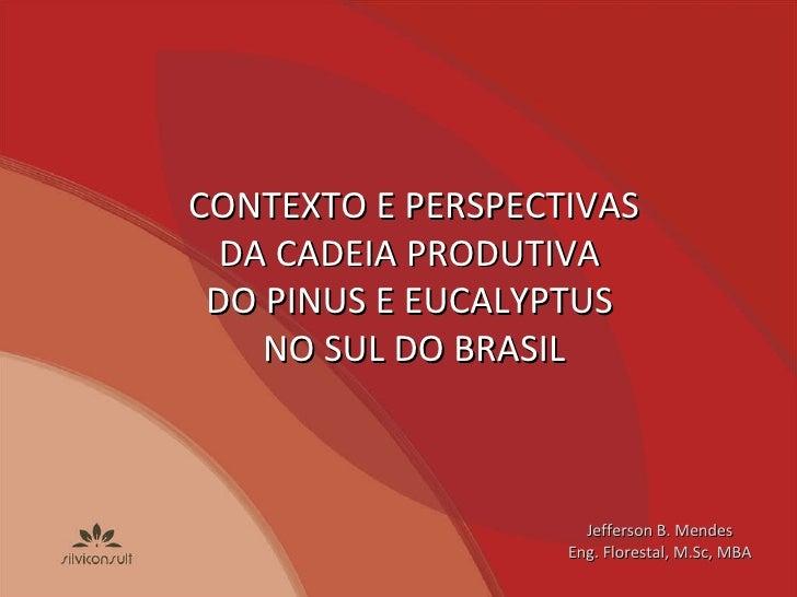 Jefferson B. Mendes Eng. Florestal, M.Sc, MBA CONTEXTO E PERSPECTIVAS DA CADEIA PRODUTIVA  DO PINUS E EUCALYPTUS  NO SUL D...