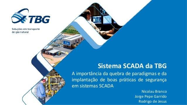 Sistema SCADA da TBG A importância da quebra de paradigmas e da implantação de boas práticas de segurança em sistemas SCAD...