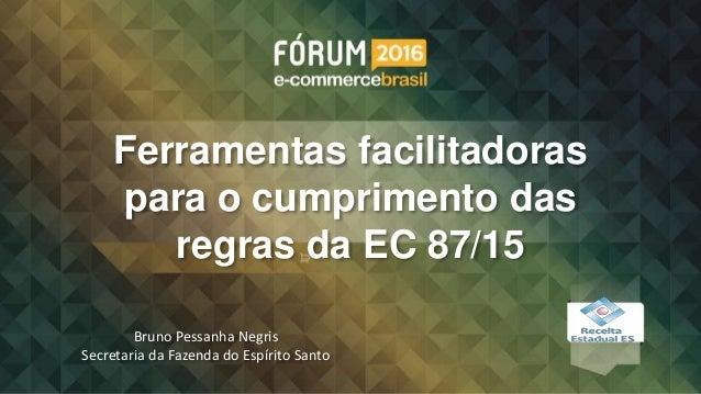 Ferramentas facilitadoras para o cumprimento das regras da EC 87/15 Bruno Pessanha Negris Secretaria da Fazenda do Espírit...