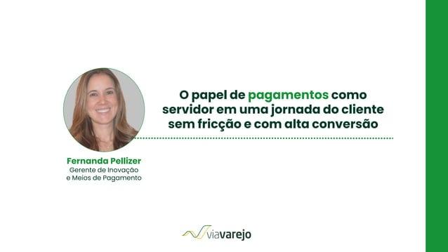 O papel de pagamentos como servidor em uma jornada do cliente sem fricção e com alta conversão Fernanda Pellizer Gerente d...