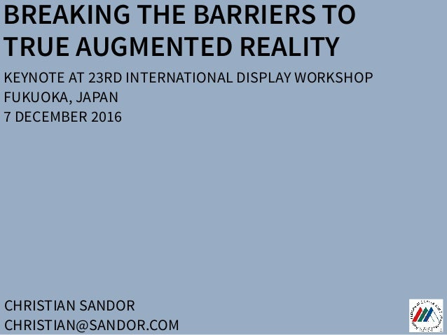 BREAKING THE BARRIERS TO TRUE AUGMENTED REALITY CHRISTIAN SANDOR CHRISTIAN@SANDOR.COM KEYNOTE AT 23RD INTERNATIONAL DISPLA...