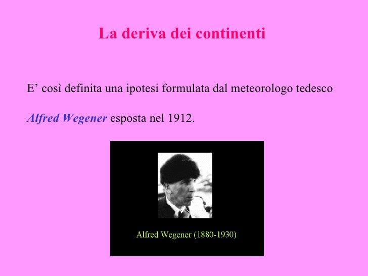 La deriva dei continentiE' così definita una ipotesi formulata dal meteorologo tedescoAlfred Wegener esposta nel 1912.