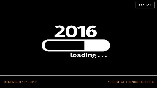 16 DIGITAL TRENDS FOR 2016DECEMBER 15t h , 2015