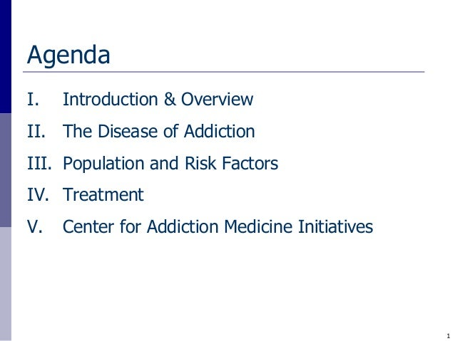 AgendaI.   Introduction & OverviewII. The Disease of AddictionIII. Population and Risk FactorsIV. TreatmentV.   Center for...