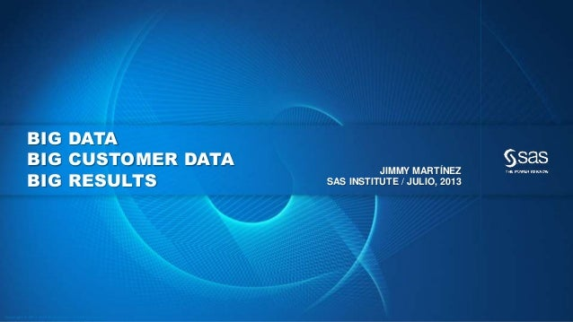 Copyr ight © 2012, SAS Institute Inc. All rights reser ved. BIG DATA BIG CUSTOMER DATA BIG RESULTS JIMMY MARTÍNEZ SAS INST...