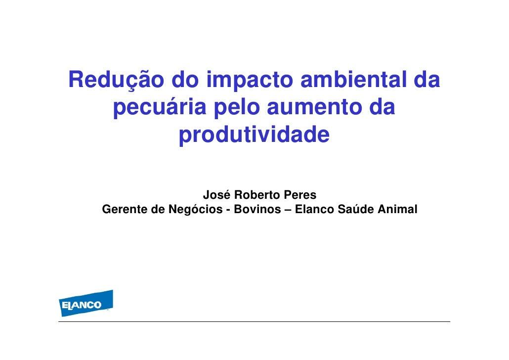Redução do impacto ambiental da    pecuária pelo aumento da         produtividade                    José Roberto Peres   ...