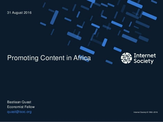 Internet Society © 1992–2016 Promoting Content in Africa Bastiaan Quast Economist Fellow quast@isoc.org 31 August 2016
