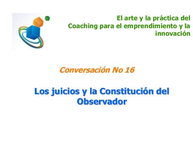 El arte y la práctica del Coaching para el emprendimiento y la innovación Conversación No 16 Los juicios y la Constitución...