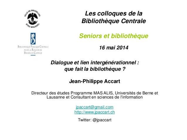 Les colloques de la Bibliothèque Centrale Seniors et bibliothèque 16 mai 2014 Dialogue et lien intergénérationnel : que fa...