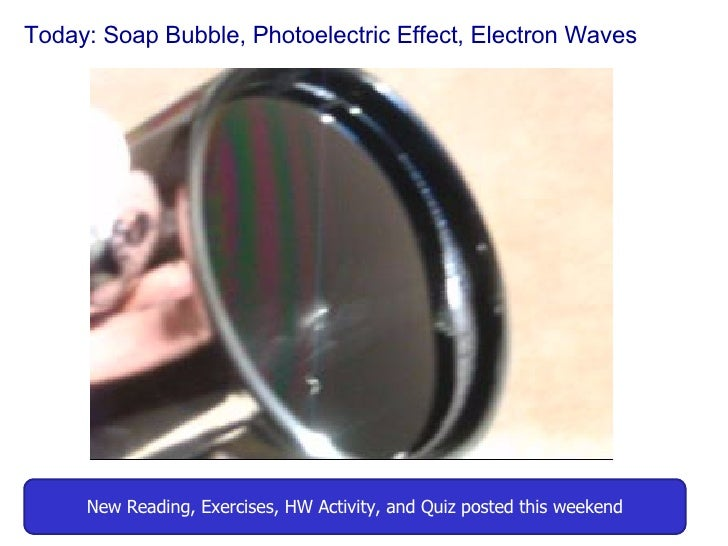 Today: Soap Bubble, Photoelectric Effect, Electron Waves New Reading, Exercises, HW Activity, and Quiz posted this weekend