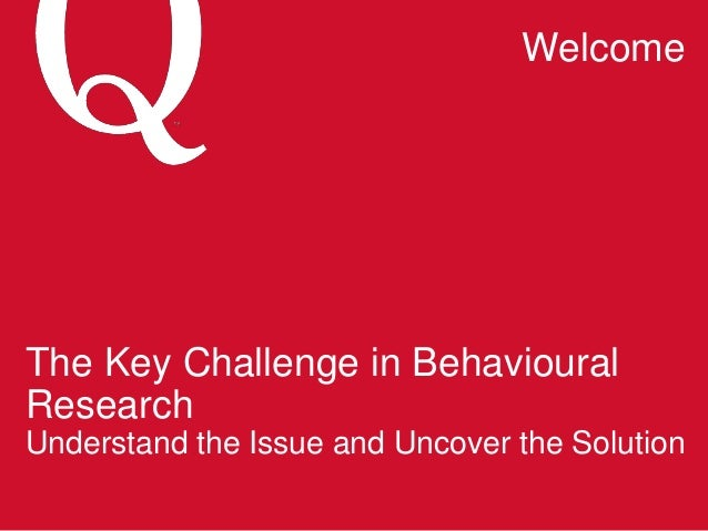 The Key Challenge in Behavioural Research Understand the Issue and Uncover the Solution Welcome