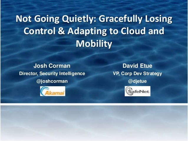 Not Going Quietly: Gracefully LosingControl & Adapting to Cloud andMobilityJosh Corman David EtueDirector, Security Intell...