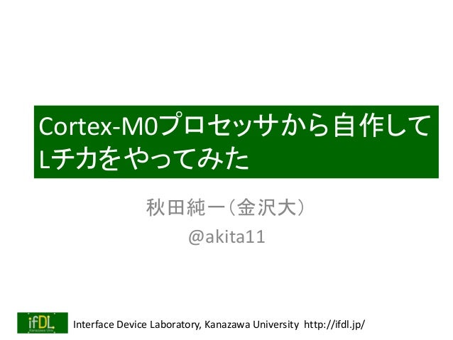 Interface Device Laboratory, Kanazawa University http://ifdl.jp/ Cortex-M0プロセッサから自作して Lチカをやってみた 秋田純一(金沢大) @akita11