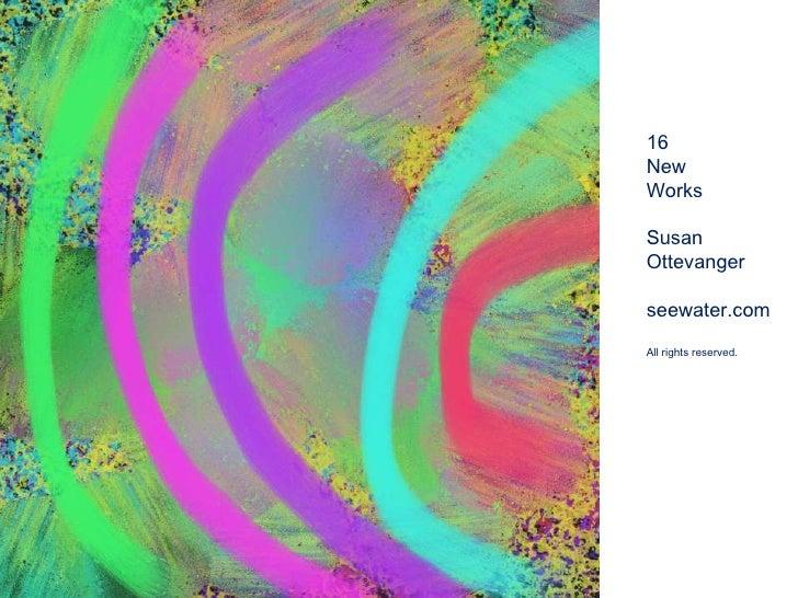 16 <br />New <br />Works<br />Susan <br />Ottevanger<br />seewater.com<br />All rights reserved.<br />
