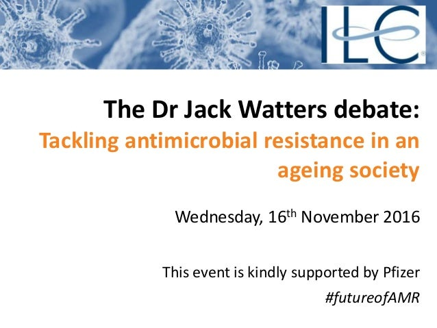 The Dr Jack Watters debate: Tackling antimicrobial resistance in an ageing society Wednesday, 16th November 2016 This even...