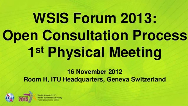 WSIS Forum 2013:Open Consultation Process   1st Physical Meeting               16 November 2012  Room H, ITU Headquarters,...