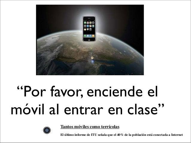 """""""Por favor, enciende el móvil al entrar en clase"""" Tantos móviles como terrícolas El último informe de ITU señala que el 40..."""
