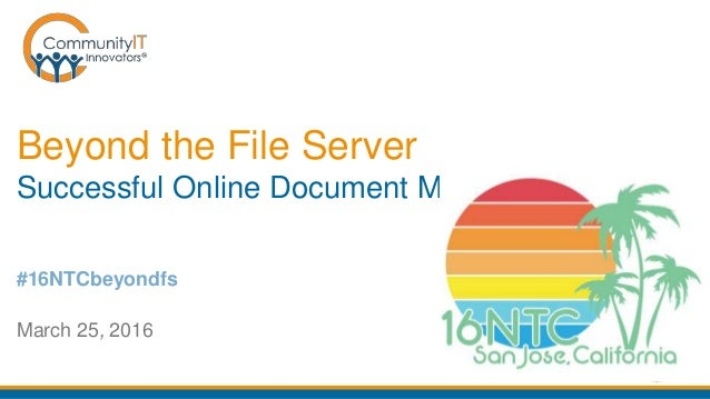 Beyond the File Server Successful Online Document Management March 25, 2016 #16NTCbeyondfs