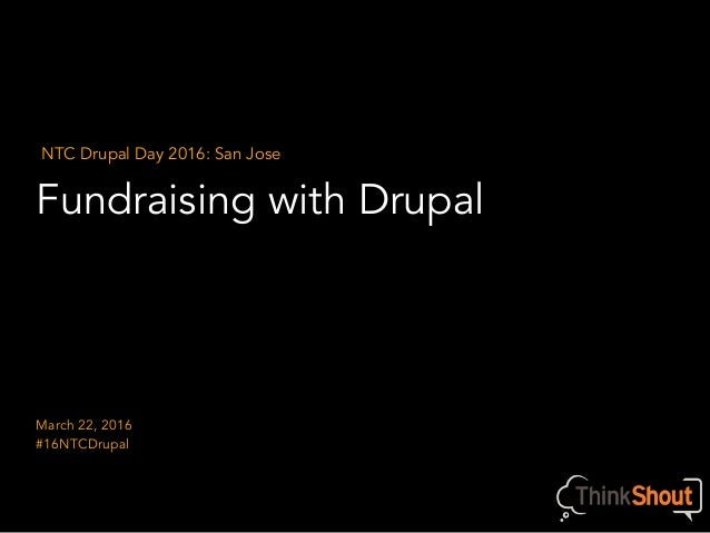 Fundraising with Drupal NTC Drupal Day 2016: San Jose March 22, 2016 #16NTCDrupal