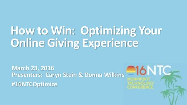 How to Win: Optimizing Your Online Giving Experience March 23, 2016 Presenters: Caryn Stein & Donna Wilkins #16NTCOptimize