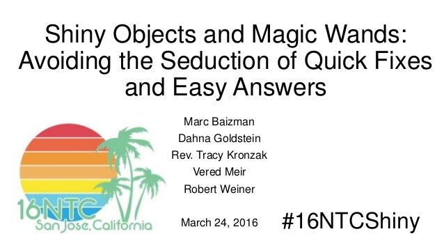 Shiny Objects and Magic Wands: Avoiding the Seduction of Quick Fixes and Easy Answers Marc Baizman Dahna Goldstein Rev. Tr...