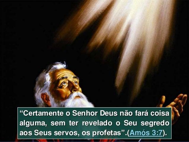 Resultado de imagem para 7 Certamente o Senhor DEUS não fará coisa alguma, sem ter revelado o seu segredo aos seus servos, os profetas.